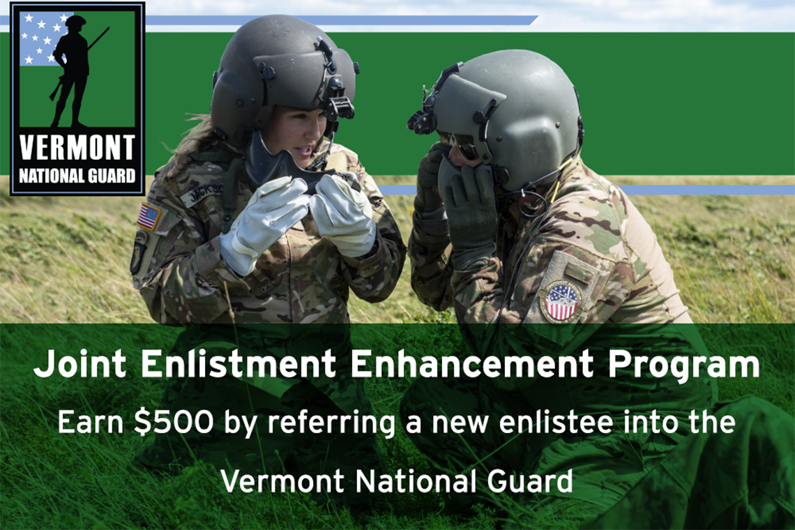 The Joint Enlistment Enhancement Program offers $500 referral bonuses to Guardsmen, retirees, civilian employees and members of the Vermont State Guard who refer a new enlistee into the Vermont National Guard.